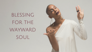 Blessing for the Wayward Soul