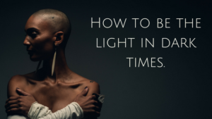How to be the light in dark times